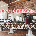 松江市のおすすめメンズ美容室5選!おしゃれでカジュアルなお店を厳選