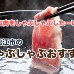 【松江市】美味しいしゃぶしゃぶ人気店ならここ!食べ放題もあり