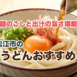 松江市でうどんを食べるならここ!美味しくて人気のお店を厳選して紹介