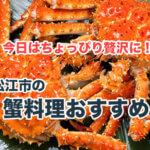 松江でカニを食べるならどこがおすすめ?カニ料理の美味しいお店を厳選紹介!