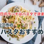 【松江】今日のランチはパスタで決まり!絶品パスタが食べられるお店7選