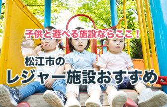 松江市で子供と遊べるところを厳選紹介