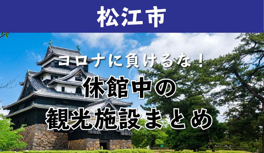 松江市でコロナで休館になっている観光施設